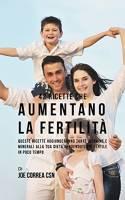 42 Ricette Che Aumentano La Fertilità: Queste Ricette Aggiungeranno Tante Vitamine E Minerali Alla Tua Dieta Rendendoti Più Fertile In Poco Tempo