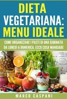 DIETA VEGETARIANA MENU IDEALE: Come organizzare i pasti di una giornata da Lunedì a Domenica. Menu semplice e veloce.