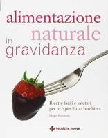 Alimentazione naturale in gravidanza. Ricette facili e salutari per te e il tuo bambino